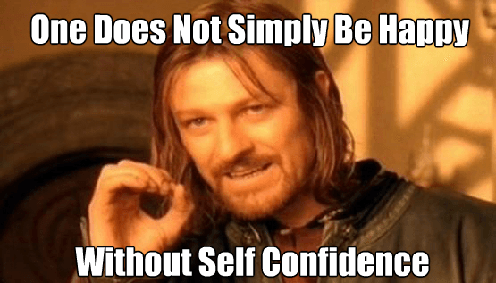 One Does Not Simply be Happy Without Self Confidence